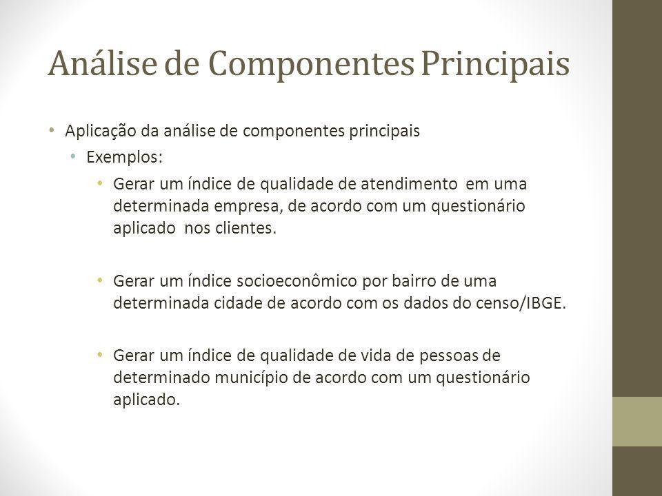 Análise de Componentes Principais Aplicação da análise de componentes principais Exemplos: Gerar um índice de qualidade de atendimento em uma determin