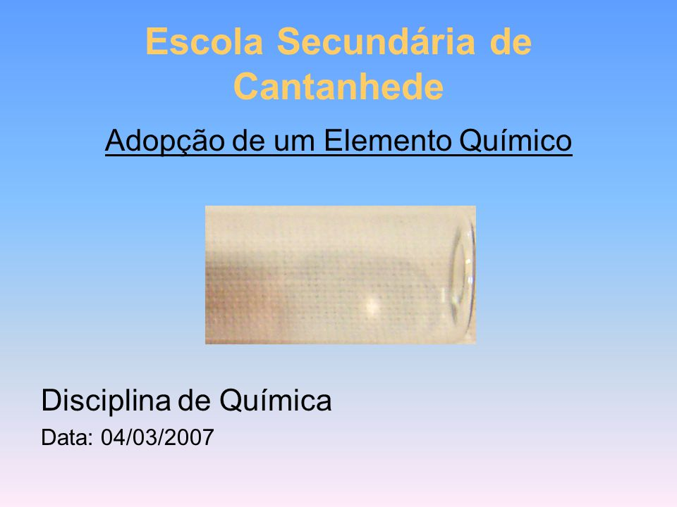 Adopção de um Elemento Químico Disciplina de Química Data: 04/03/2007 Escola Secundária de Cantanhede
