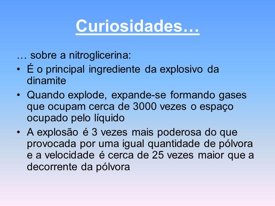 Curiosidades… … sobre a nitroglicerina: É o principal ingrediente da explosivo da dinamite Quando explode, expande-se formando gases que ocupam cerca