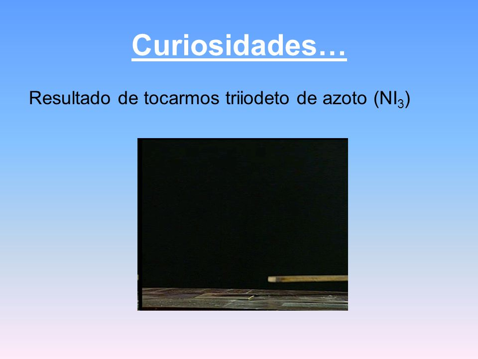 Curiosidades… Resultado de tocarmos triiodeto de azoto (NI 3 )