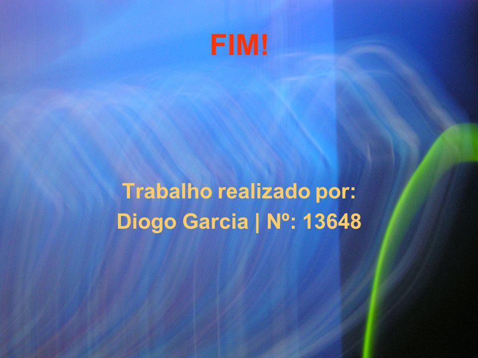 FIM! Trabalho realizado por: Diogo Garcia | Nº: 13648