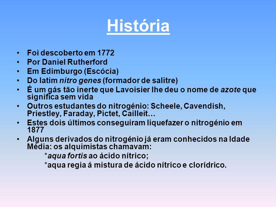 História Foi descoberto em 1772 Por Daniel Rutherford Em Edimburgo (Escócia) Do latim nitro genes (formador de salitre) É um gás tão inerte que Lavoisier lhe deu o nome de azote que significa sem vida Outros estudantes do nitrogénio: Scheele, Cavendish, Priestley, Faraday, Pictet, Cailleit… Estes dois últimos conseguiram liquefazer o nitrogénio em 1877 Alguns derivados do nitrogénio já eram conhecidos na Idade Média: os alquimistas chamavam: *aqua fortis ao ácido nítrico; *aqua regia á mistura de ácido nítrico e clorídrico.