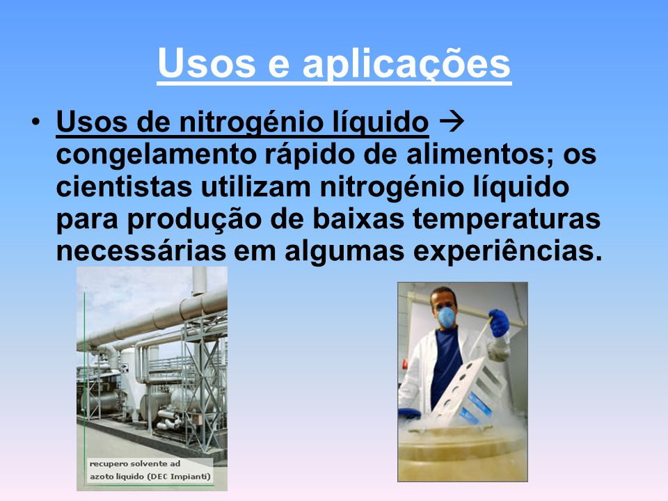 Usos e aplicações Usos de nitrogénio líquido  congelamento rápido de alimentos; os cientistas utilizam nitrogénio líquido para produção de baixas temperaturas necessárias em algumas experiências.
