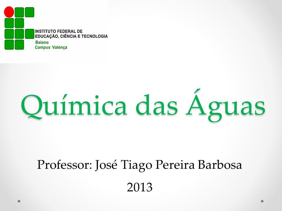 Química das Águas Professor: José Tiago Pereira Barbosa 2013