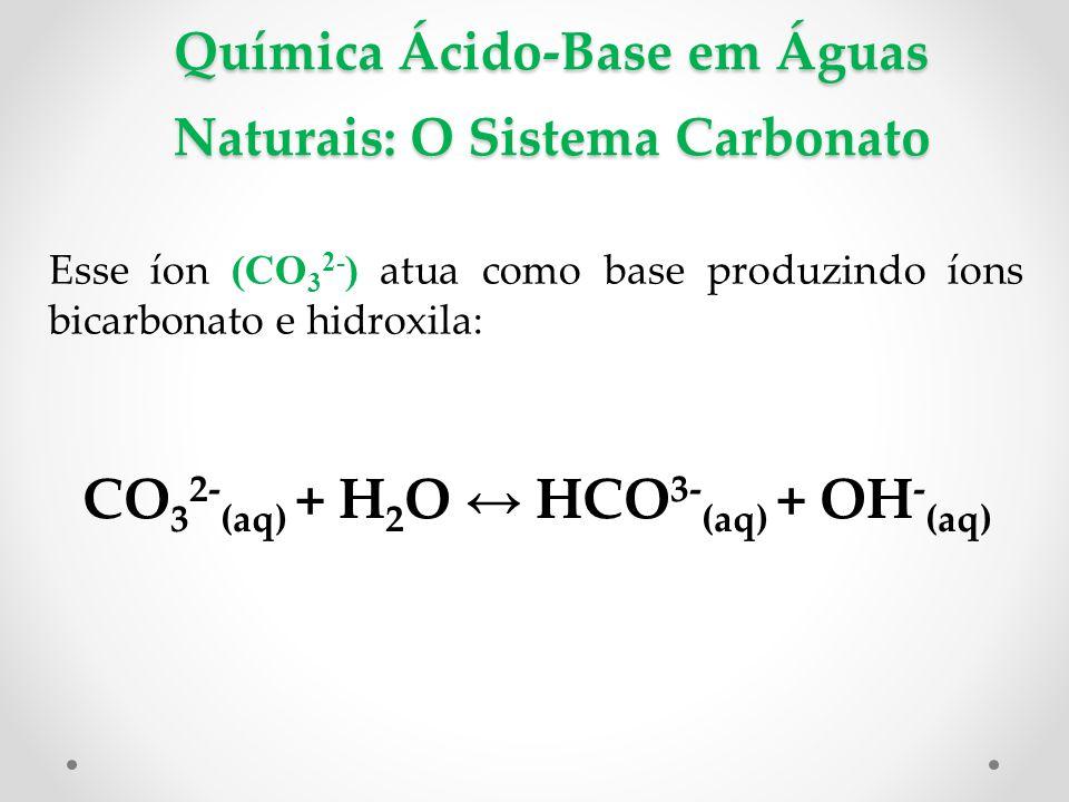 Química Ácido-Base em Águas Naturais: O Sistema Carbonato Esse íon (CO 3 2- ) atua como base produzindo íons bicarbonato e hidroxila: CO 3 2- (aq) + H 2 O ↔ HCO 3- (aq) + OH - (aq)