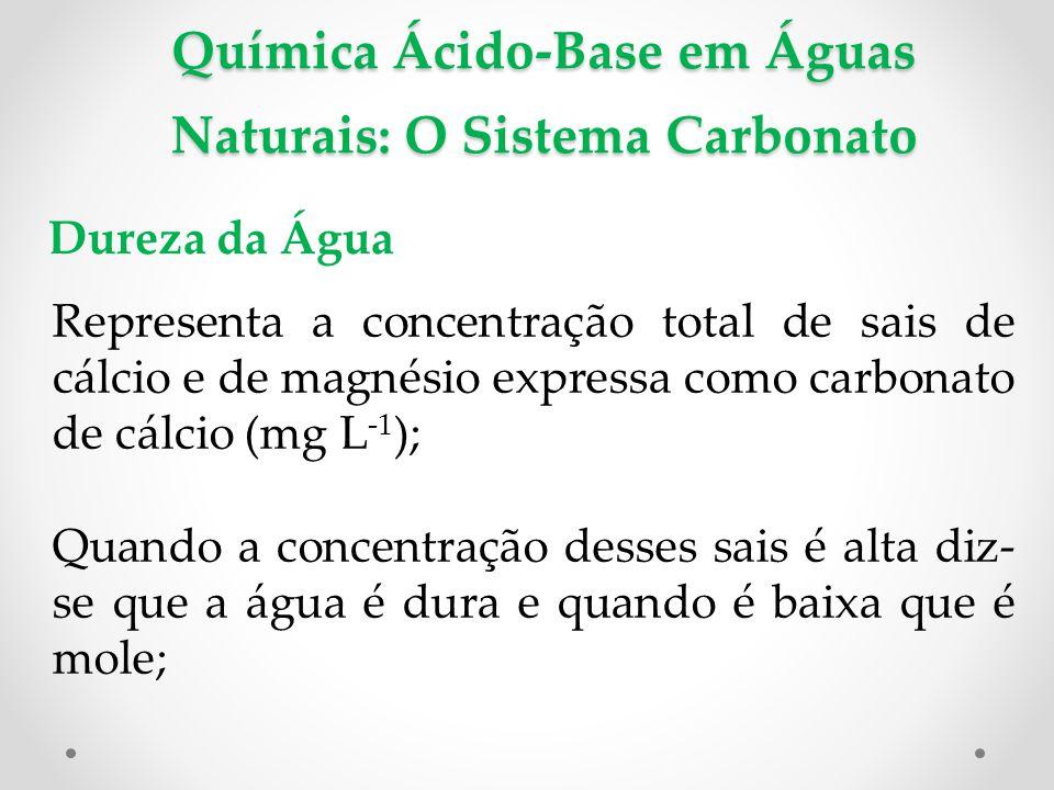 Química Ácido-Base em Águas Naturais: O Sistema Carbonato Dureza da Água Representa a concentração total de sais de cálcio e de magnésio expressa como carbonato de cálcio (mg L -1 ); Quando a concentração desses sais é alta diz- se que a água é dura e quando é baixa que é mole;