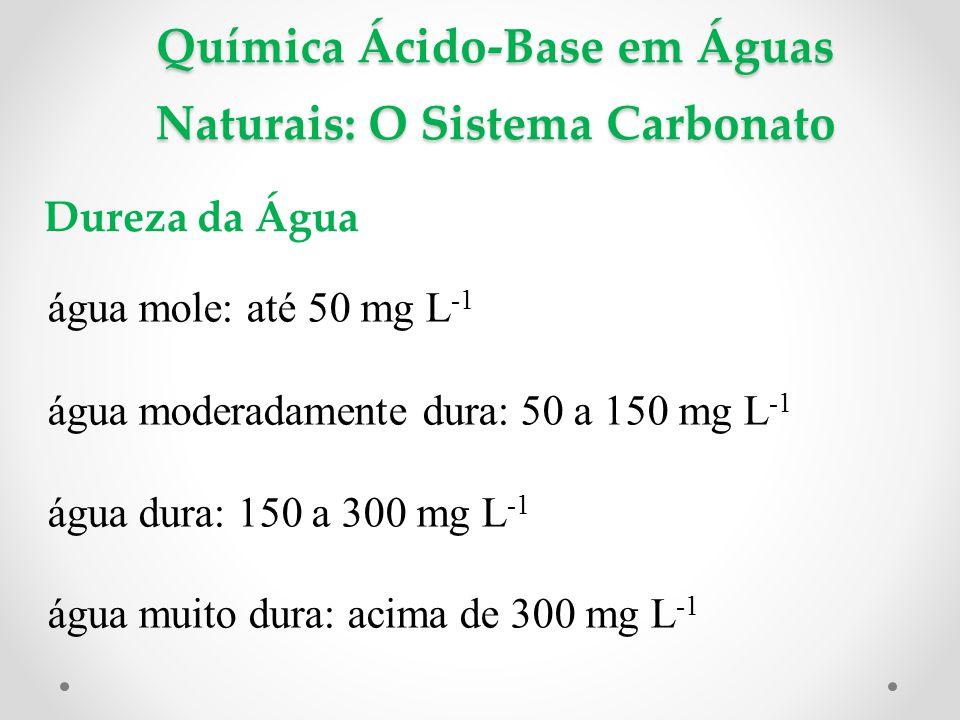 Química Ácido-Base em Águas Naturais: O Sistema Carbonato Dureza da Água água mole: até 50 mg L -1 água moderadamente dura: 50 a 150 mg L -1 água dura: 150 a 300 mg L -1 água muito dura: acima de 300 mg L -1