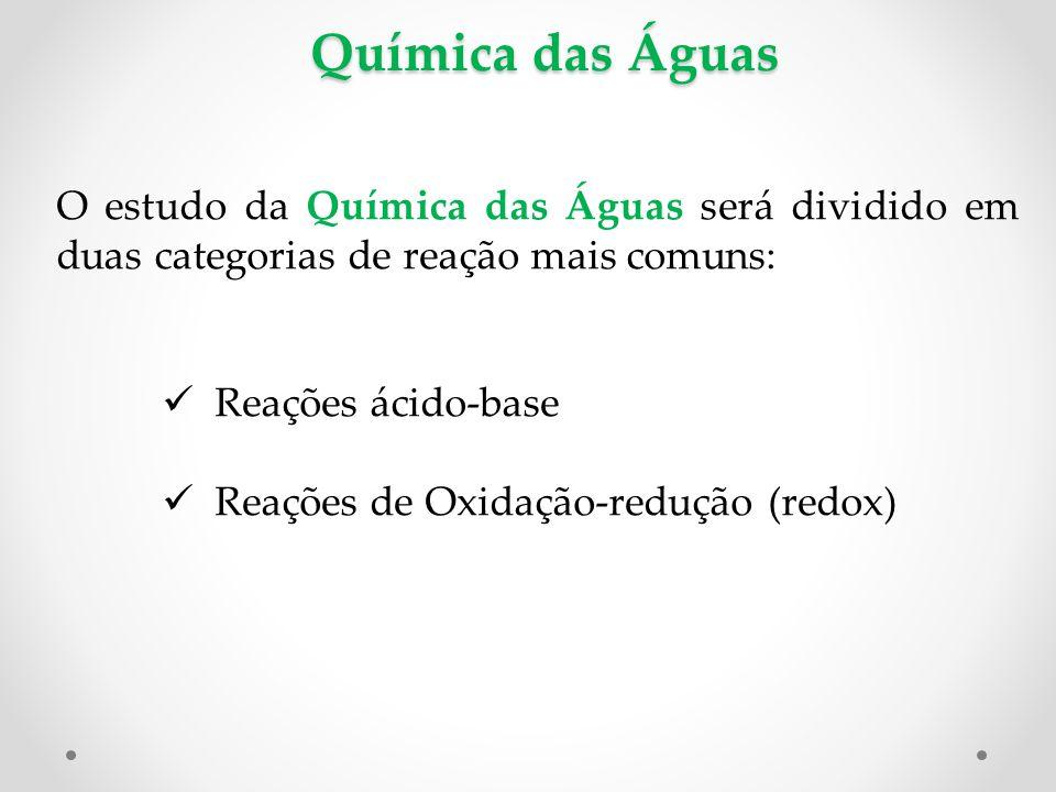 Química das Águas O estudo da Química das Águas será dividido em duas categorias de reação mais comuns: Reações ácido-base Reações de Oxidação-redução (redox)