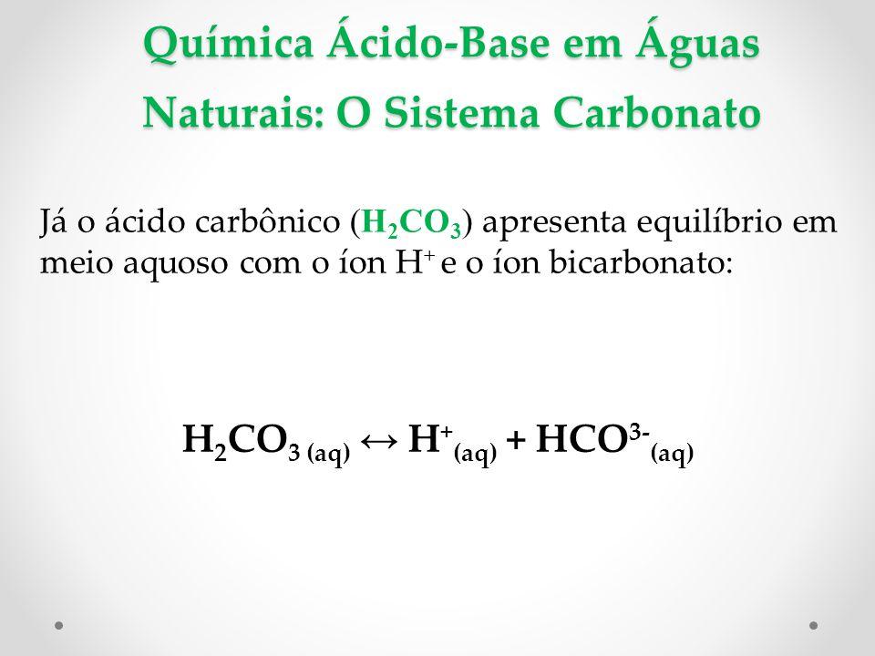Química Ácido-Base em Águas Naturais: O Sistema Carbonato Já o ácido carbônico (H 2 CO 3 ) apresenta equilíbrio em meio aquoso com o íon H + e o íon bicarbonato: H 2 CO 3 (aq) ↔ H + (aq) + HCO 3- (aq)