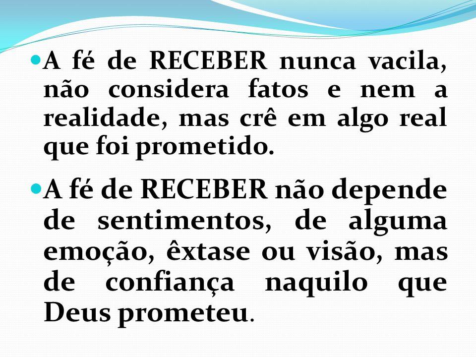 A fé de RECEBER nunca vacila, não considera fatos e nem a realidade, mas crê em algo real que foi prometido.