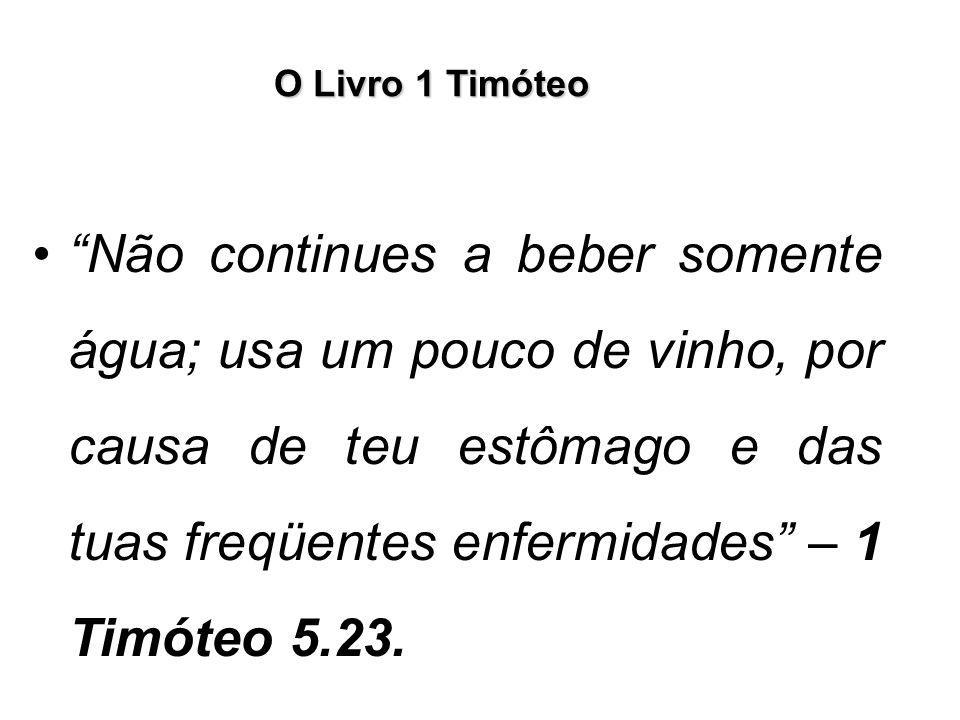"""O Livro 1 Timóteo """"Não continues a beber somente água; usa um pouco de vinho, por causa de teu estômago e das tuas freqüentes enfermidades"""" – 1 Timóte"""