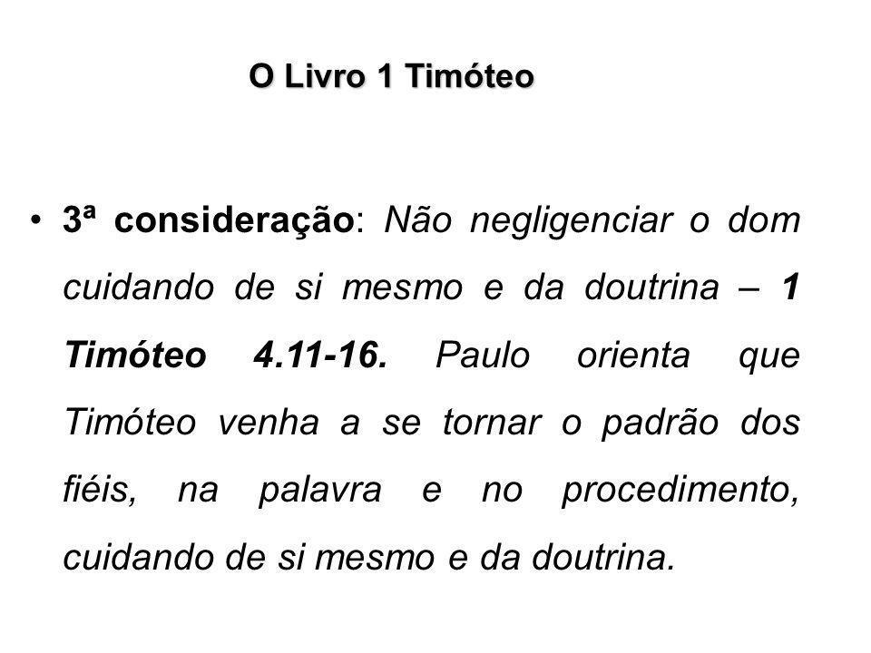 O Livro 1 Timóteo 3ª consideração: Não negligenciar o dom cuidando de si mesmo e da doutrina – 1 Timóteo 4.11-16. Paulo orienta que Timóteo venha a se
