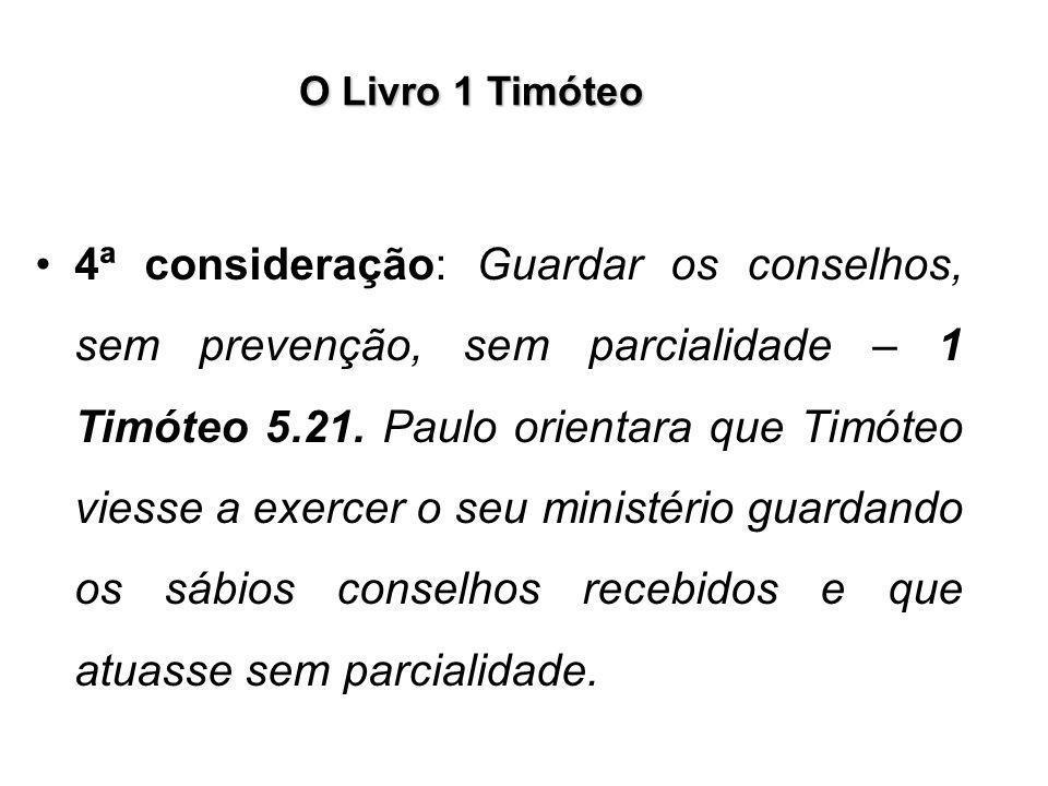 O Livro 1 Timóteo 4ª consideração: Guardar os conselhos, sem prevenção, sem parcialidade – 1 Timóteo 5.21. Paulo orientara que Timóteo viesse a exerce
