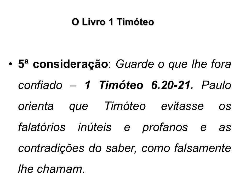 O Livro 1 Timóteo 5ª consideração: Guarde o que lhe fora confiado – 1 Timóteo 6.20-21. Paulo orienta que Timóteo evitasse os falatórios inúteis e prof