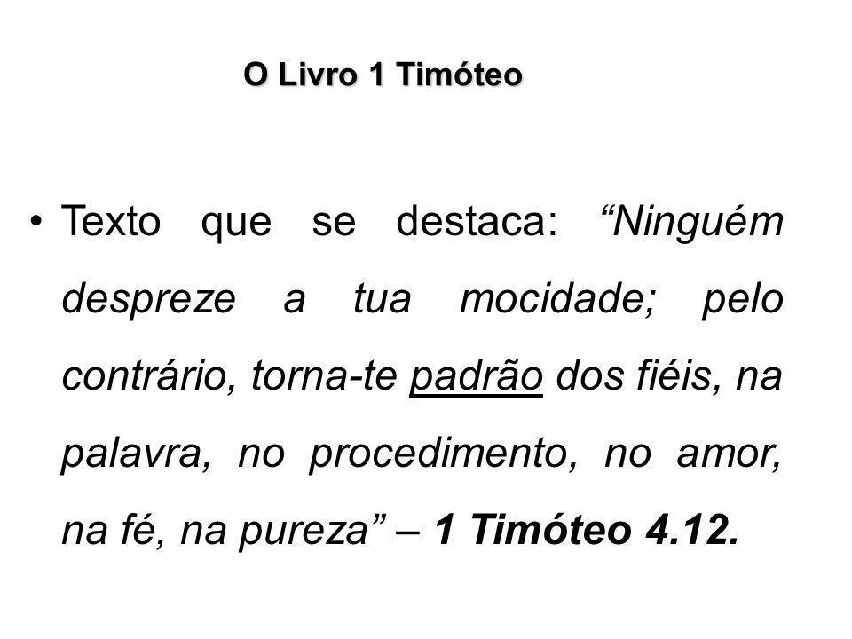 """O Livro 1 Timóteo Texto que se destaca: """"Ninguém despreze a tua mocidade; pelo contrário, torna-te padrão dos fiéis, na palavra, no procedimento, no a"""