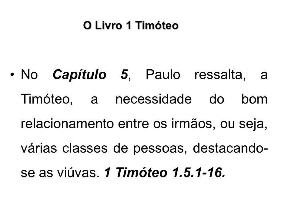 O Livro 1 Timóteo No Capítulo 5, Paulo ressalta, a Timóteo, a necessidade do bom relacionamento entre os irmãos, ou seja, várias classes de pessoas, d