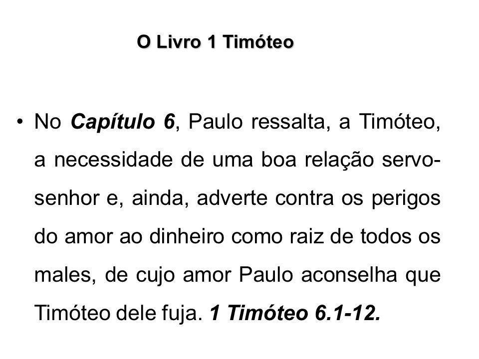 O Livro 1 Timóteo No Capítulo 6, Paulo ressalta, a Timóteo, a necessidade de uma boa relação servo- senhor e, ainda, adverte contra os perigos do amor