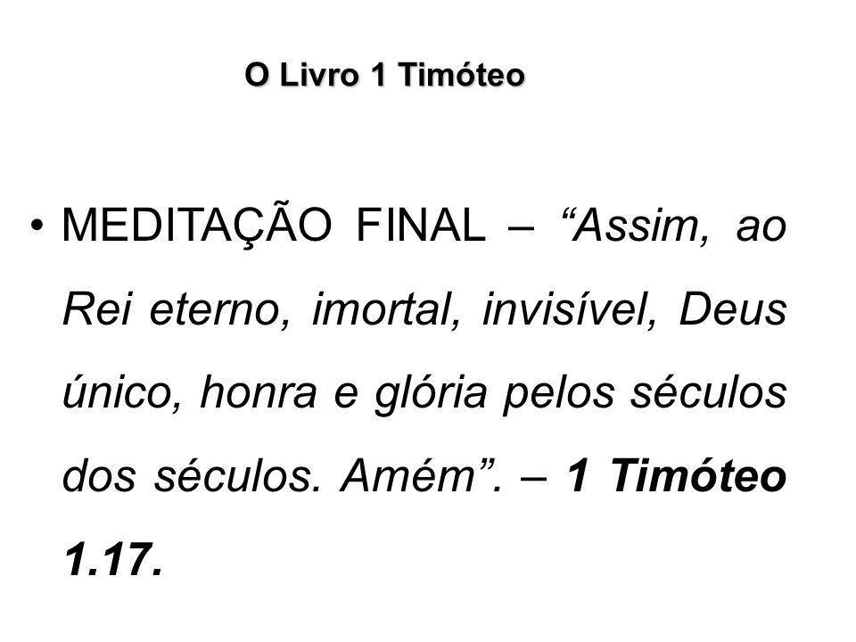 """O Livro 1 Timóteo MEDITAÇÃO FINAL – """"Assim, ao Rei eterno, imortal, invisível, Deus único, honra e glória pelos séculos dos séculos. Amém"""". – 1 Timóte"""