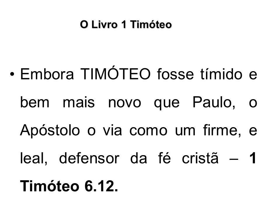 O Livro 1 Timóteo Embora TIMÓTEO fosse tímido e bem mais novo que Paulo, o Apóstolo o via como um firme, e leal, defensor da fé cristã – 1 Timóteo 6.1