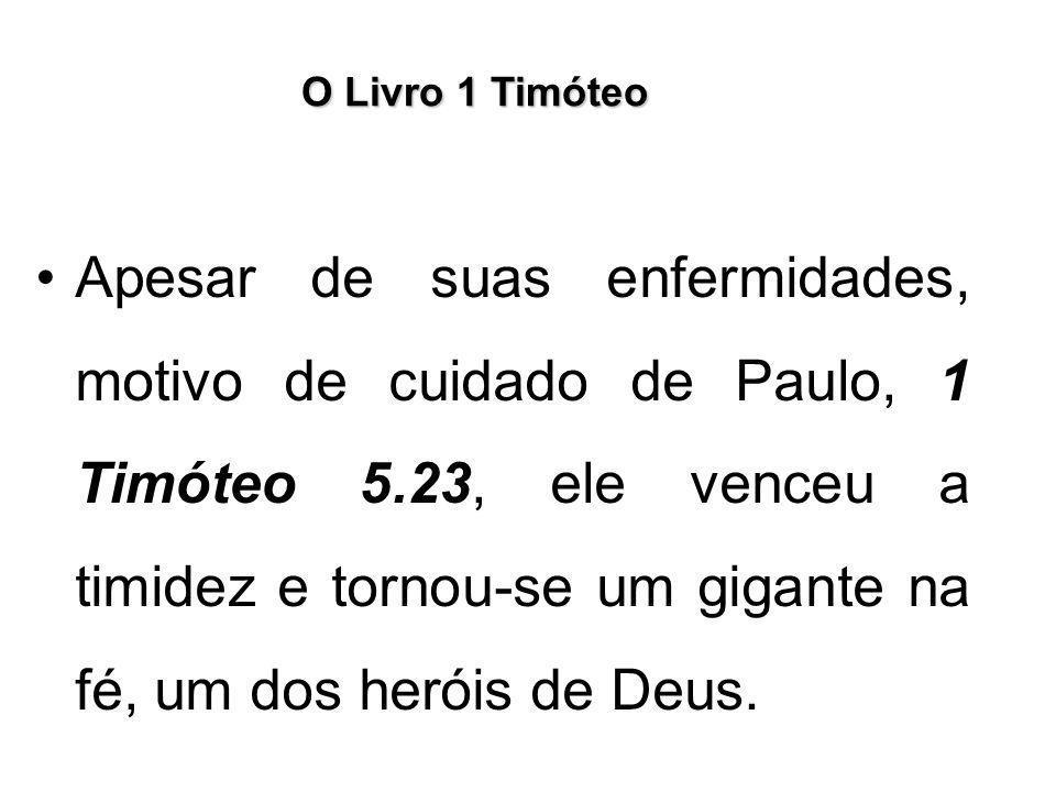 O Livro 1 Timóteo Apesar de suas enfermidades, motivo de cuidado de Paulo, 1 Timóteo 5.23, ele venceu a timidez e tornou-se um gigante na fé, um dos h