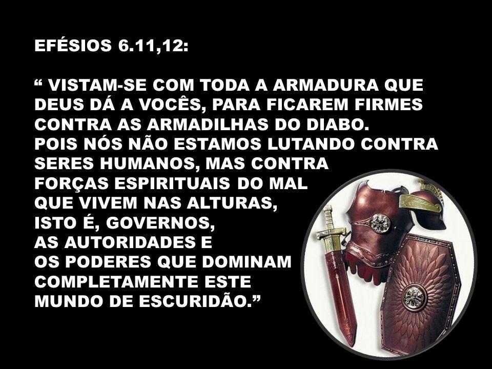 EFÉSIOS 6.11,12: VISTAM-SE COM TODA A ARMADURA QUE DEUS DÁ A VOCÊS, PARA FICAREM FIRMES CONTRA AS ARMADILHAS DO DIABO.