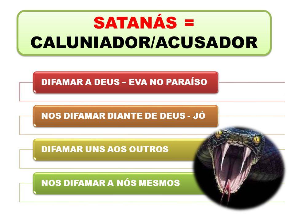 SATANÁS = CALUNIADOR/ACUSADOR DIFAMAR A DEUS – EVA NO PARAÍSONOS DIFAMAR DIANTE DE DEUS - JÓDIFAMAR UNS AOS OUTROSNOS DIFAMAR A NÓS MESMOS