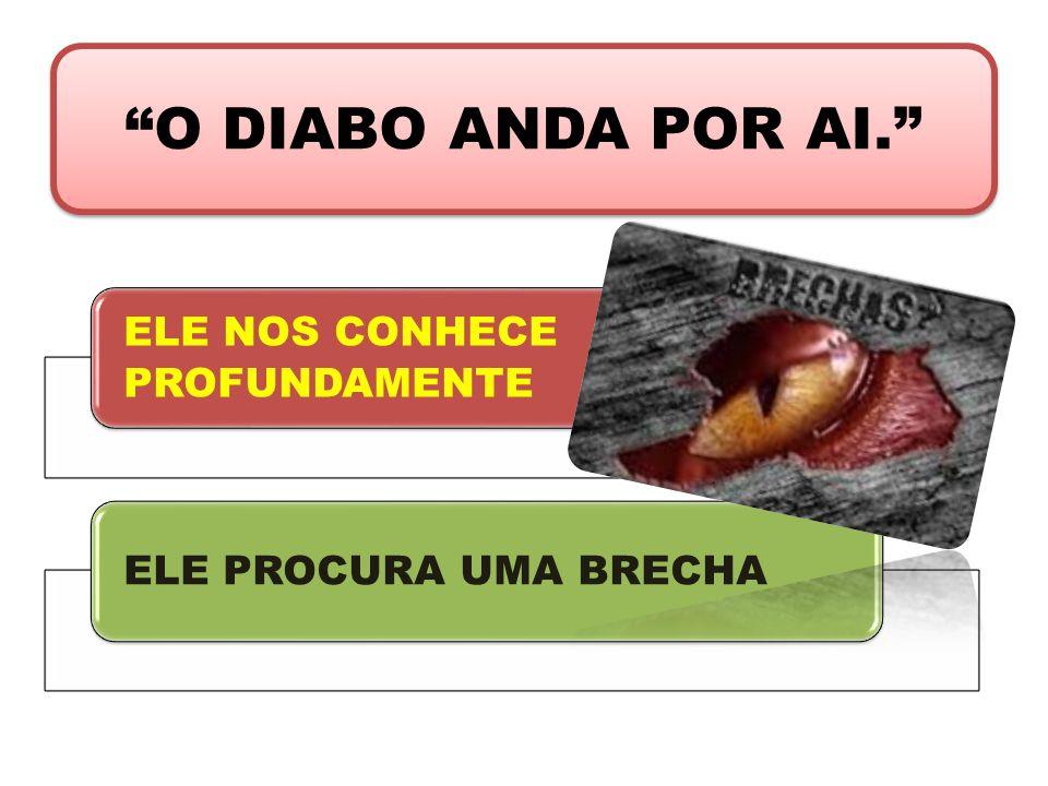 """""""O DIABO ANDA POR AI."""" ELE NOS CONHECE PROFUNDAMENTE ELE PROCURA UMA BRECHA"""