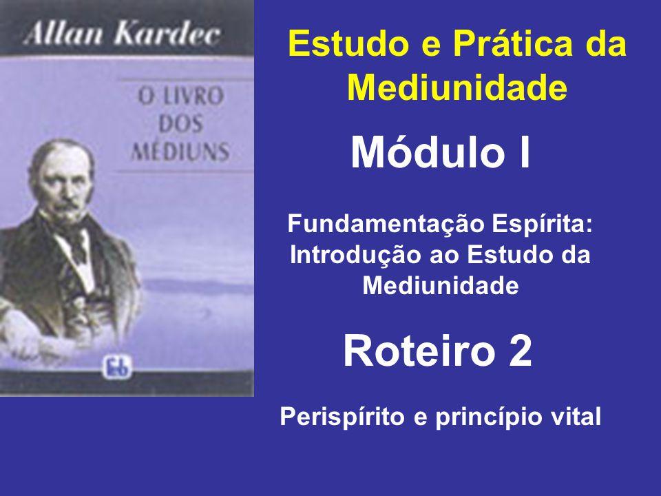 Estudo e Prática da Mediunidade Módulo I Roteiro 2 Fundamentação Espírita: Introdução ao Estudo da Mediunidade Perispírito e princípio vital
