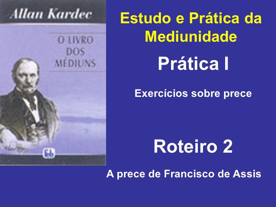 Estudo e Prática da Mediunidade Prática I Roteiro 2 Exercícios sobre prece A prece de Francisco de Assis