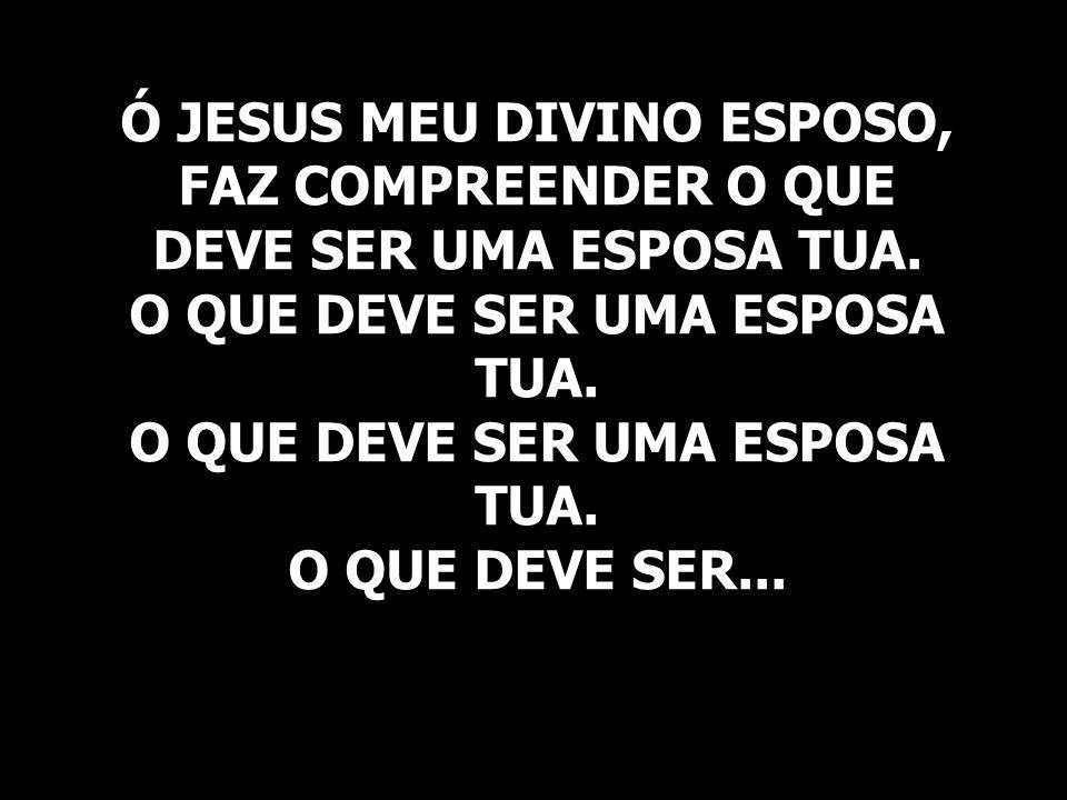 Ó JESUS MEU DIVINO ESPOSO, FAZ COMPREENDER O QUE DEVE SER UMA ESPOSA TUA. O QUE DEVE SER UMA ESPOSA TUA. O QUE DEVE SER UMA ESPOSA TUA. O QUE DEVE SER