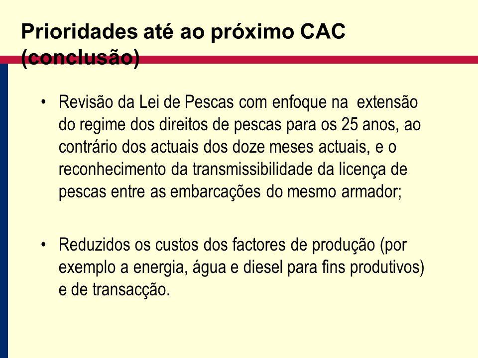 Prioridades até ao próximo CAC (conclusão) Revisão da Lei de Pescas com enfoque na extensão do regime dos direitos de pescas para os 25 anos, ao contrário dos actuais dos doze meses actuais, e o reconhecimento da transmissibilidade da licença de pescas entre as embarcações do mesmo armador; Reduzidos os custos dos factores de produção (por exemplo a energia, água e diesel para fins produtivos) e de transacção.