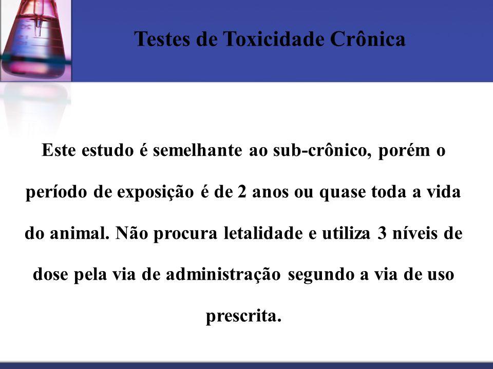 Testes de Toxicidade Crônica Este estudo é semelhante ao sub-crônico, porém o período de exposição é de 2 anos ou quase toda a vida do animal. Não pro