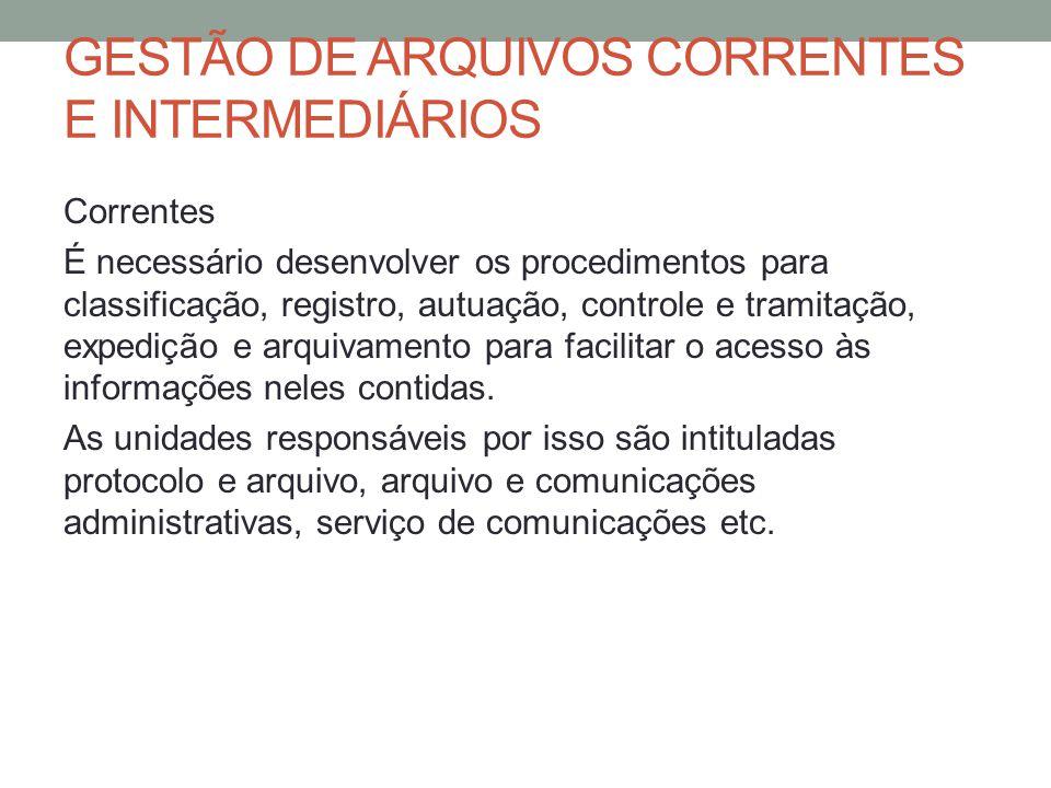 GESTÃO DE ARQUIVOS CORRENTES E INTERMEDIÁRIOS Correntes É necessário desenvolver os procedimentos para classificação, registro, autuação, controle e t