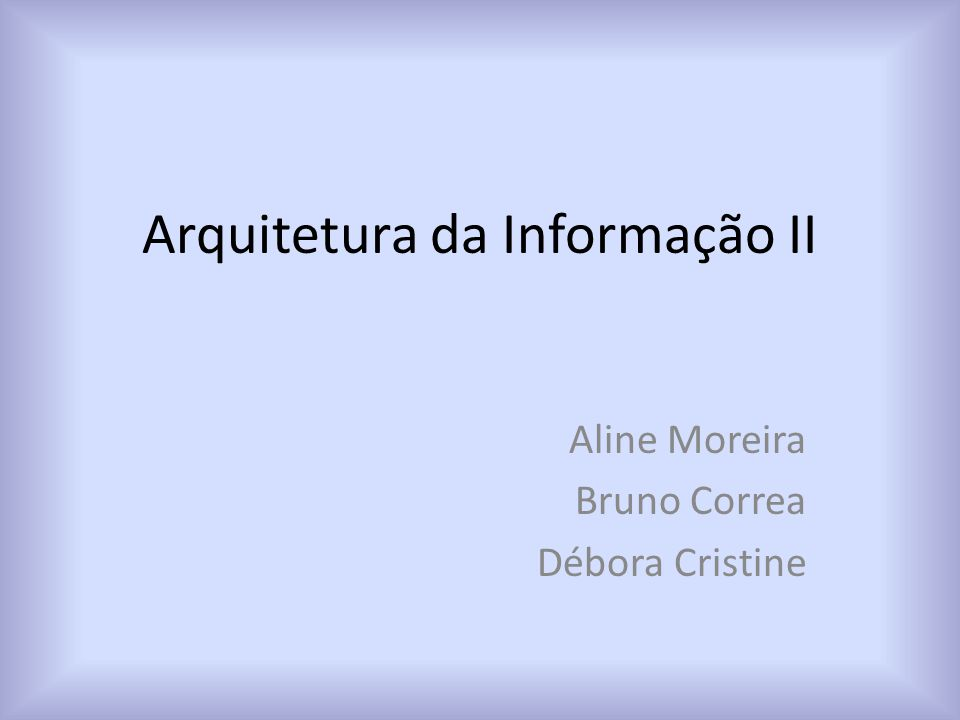 Arquitetura da Informação II Aline Moreira Bruno Correa Débora Cristine