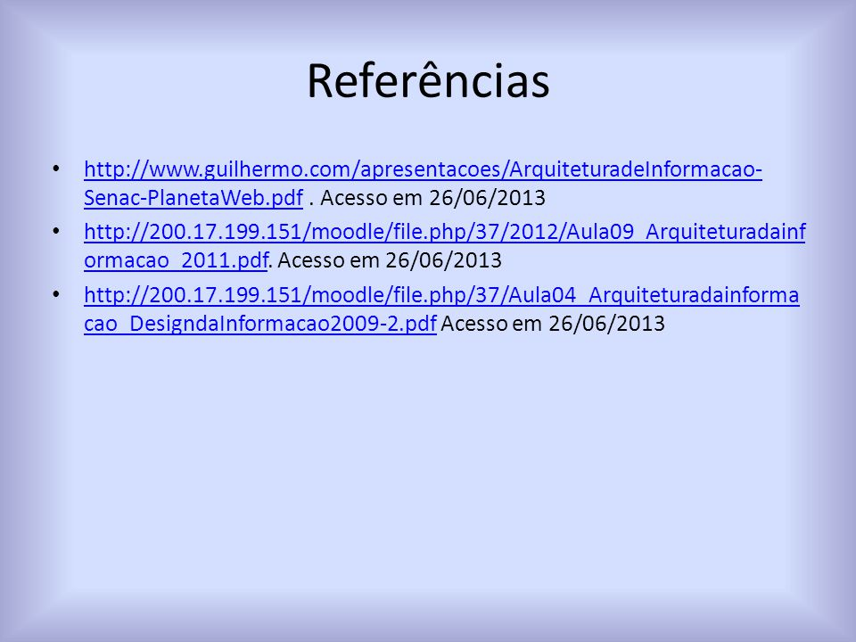 Referências http://www.guilhermo.com/apresentacoes/ArquiteturadeInformacao- Senac-PlanetaWeb.pdf. Acesso em 26/06/2013 http://www.guilhermo.com/aprese
