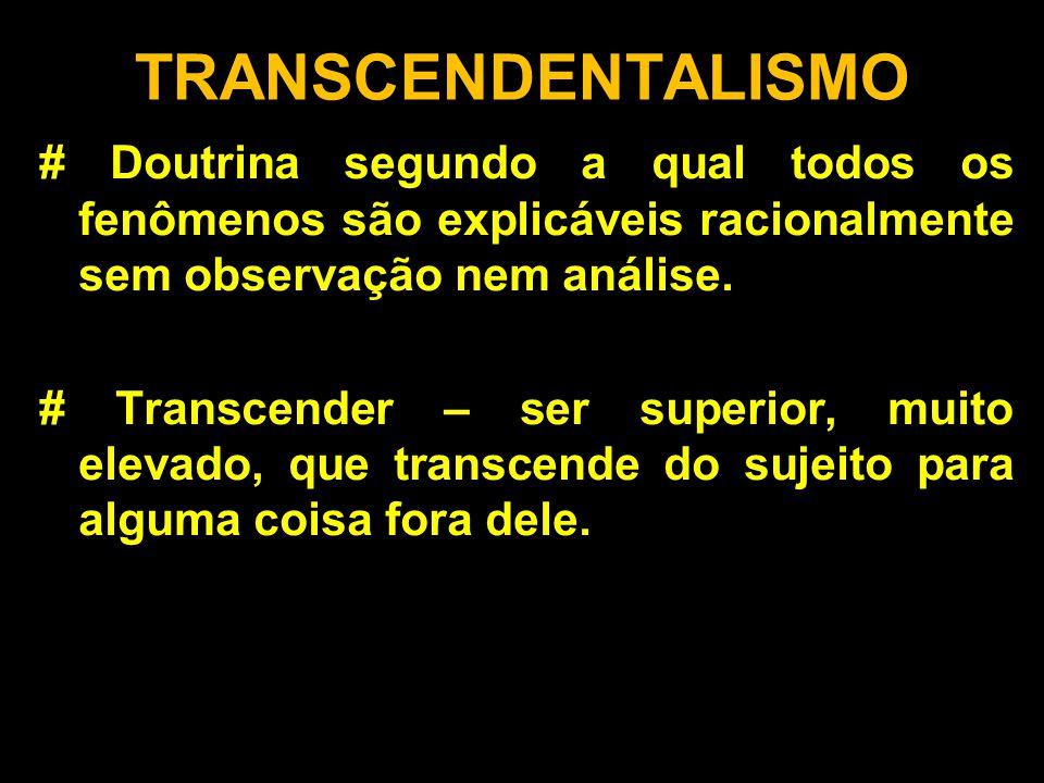 TRANSCENDENTALISMO # Doutrina segundo a qual todos os fenômenos são explicáveis racionalmente sem observação nem análise. # Transcender – ser superior