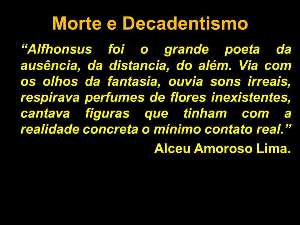 """Morte e Decadentismo """"Alfhonsus foi o grande poeta da ausência, da distancia, do além. Via com os olhos da fantasia, ouvia sons irreais, respirava per"""