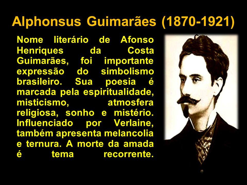 Alphonsus Guimarães (1870-1921) Nome literário de Afonso Henriques da Costa Guimarães, foi importante expressão do simbolismo brasileiro. Sua poesia é
