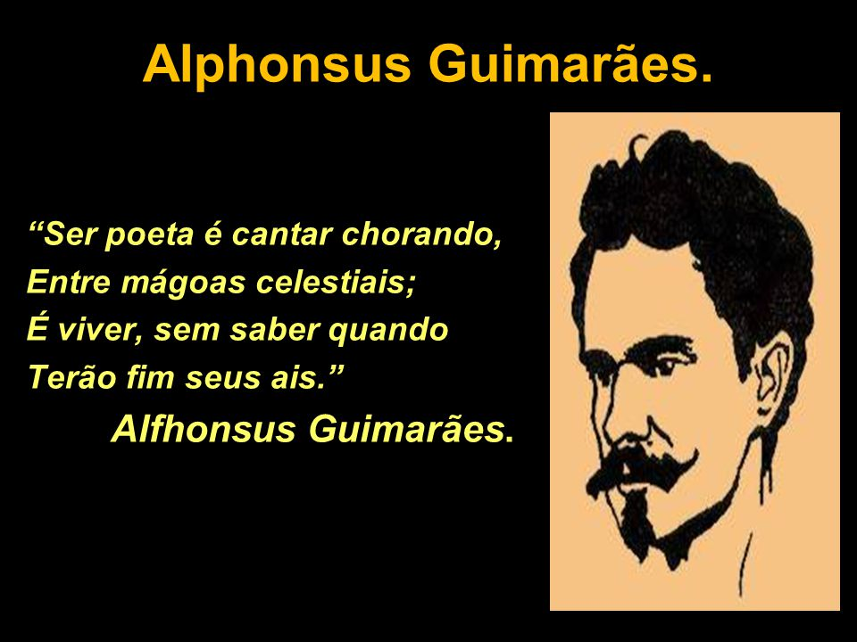 """Alphonsus Guimarães. """"Ser poeta é cantar chorando, Entre mágoas celestiais; É viver, sem saber quando Terão fim seus ais."""" Alfhonsus Guimarães."""