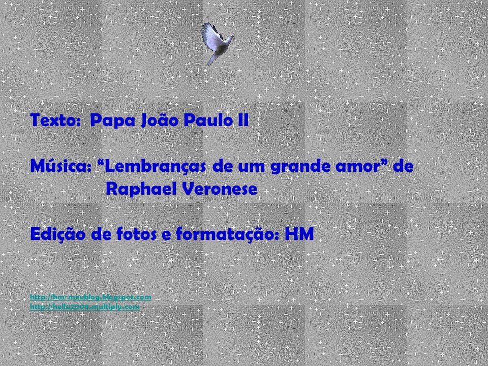Texto: Papa João Paulo II Música: Lembranças de um grande amor de Raphael Veronese Edição de fotos e formatação: HM http://hm-meublog.blogspot.com http://hella2009.multiply.com