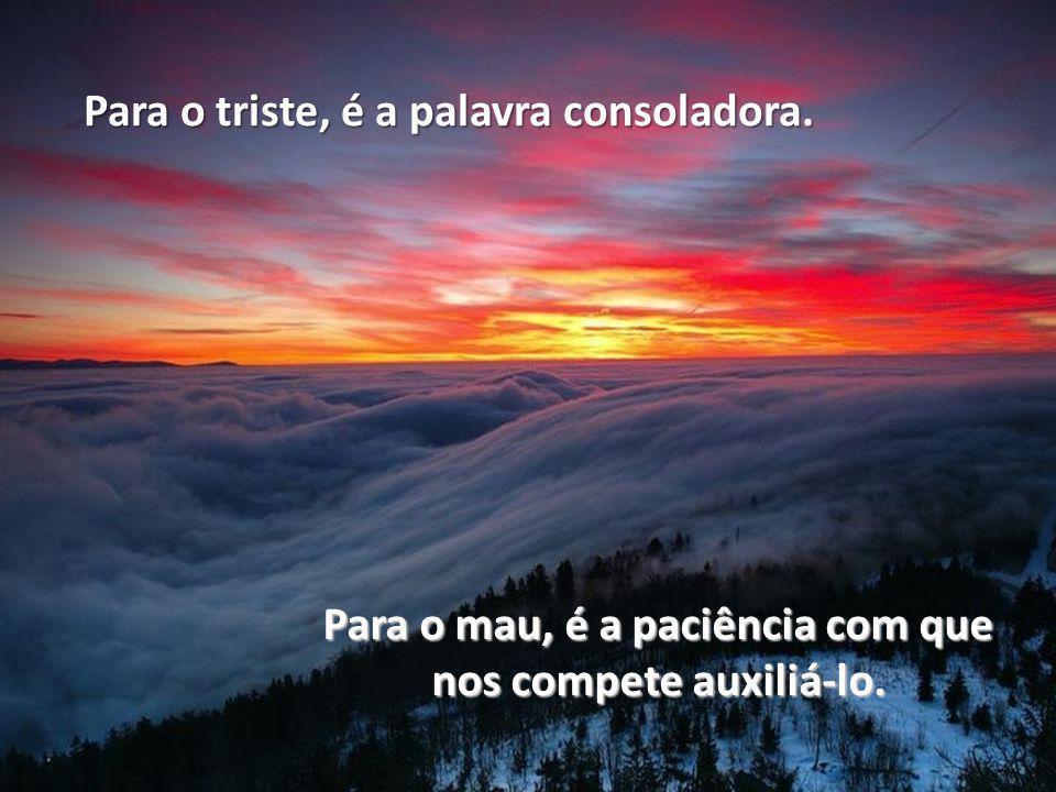 Para o triste, é a palavra consoladora. Para o mau, é a paciência com que nos compete auxiliá-lo.