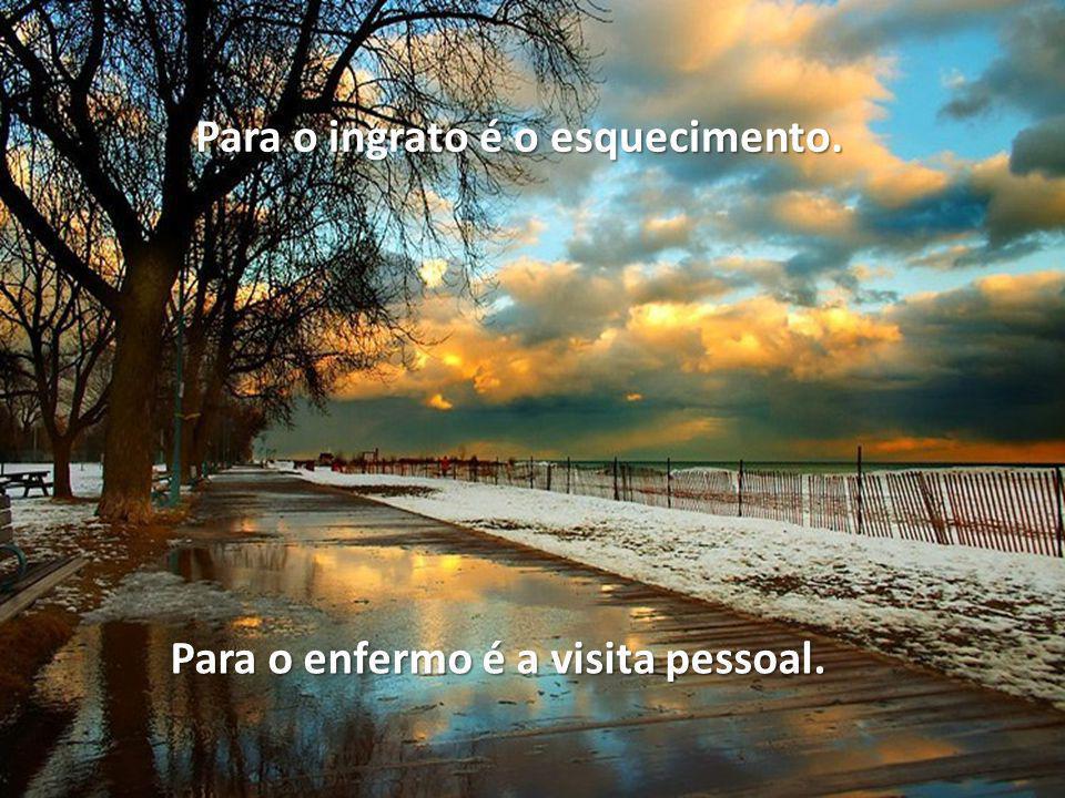 Para o ingrato é o esquecimento. Para o enfermo é a visita pessoal.
