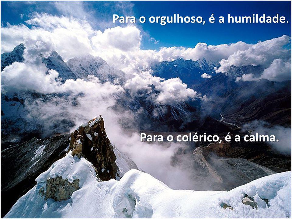 Para o orgulhoso, é a humildade. Para o colérico, é a calma.