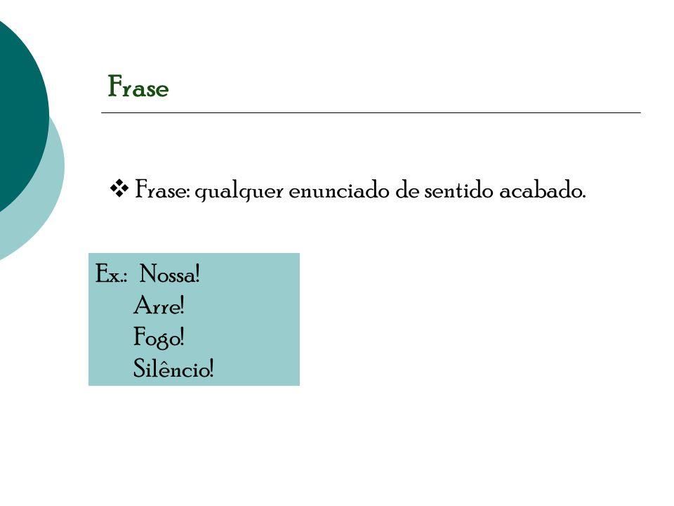 Frase  Frase: qualquer enunciado de sentido acabado. Ex.: Nossa! Arre! Fogo! Silêncio!