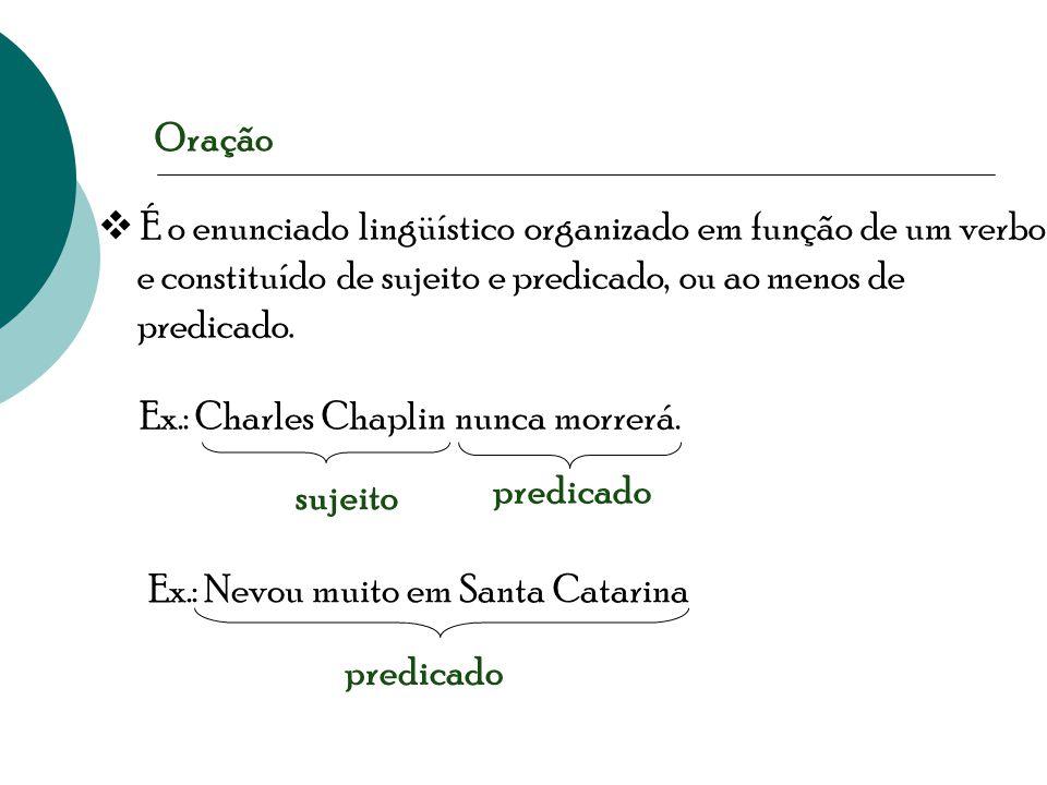  É o enunciado lingüístico organizado em função de um verbo e constituído de sujeito e predicado, ou ao menos de predicado. Ex.: Charles Chaplin nunc