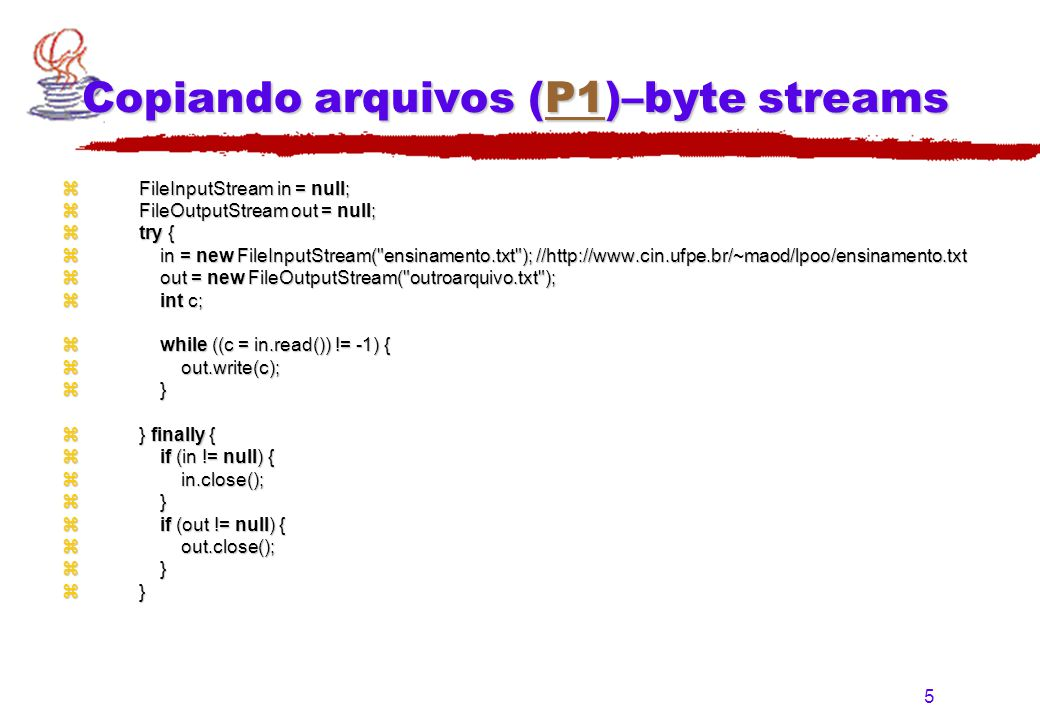 5 Copiando arquivos (P1)–byte streams P1 z FileInputStream in = null; z FileOutputStream out = null; z try { z in = new FileInputStream( ensinamento.txt ); //http://www.cin.ufpe.br/~maod/lpoo/ensinamento.txt z out = new FileOutputStream( outroarquivo.txt ); z int c; z while ((c = in.read()) != -1) { z out.write(c); z } z } finally { z if (in != null) { z in.close(); z } z if (out != null) { z out.close(); z }