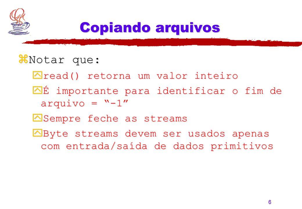 """6 Copiando arquivos zNotar que: yread() retorna um valor inteiro yÉ importante para identificar o fim de arquivo = """"-1"""" ySempre feche as streams yByte"""