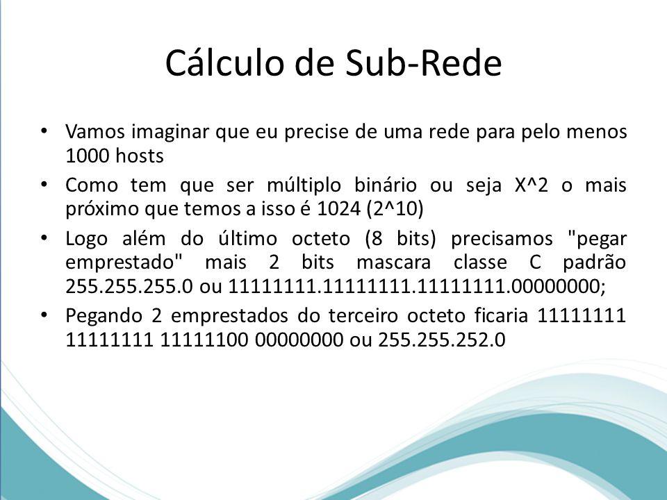 Cálculo de Sub-Rede Vamos imaginar que eu precise de uma rede para pelo menos 1000 hosts Como tem que ser múltiplo binário ou seja X^2 o mais próximo