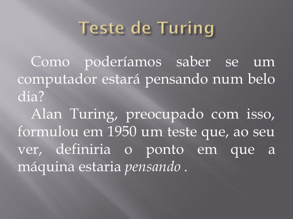 Como poderíamos saber se um computador estará pensando num belo dia? Alan Turing, preocupado com isso, formulou em 1950 um teste que, ao seu ver, defi