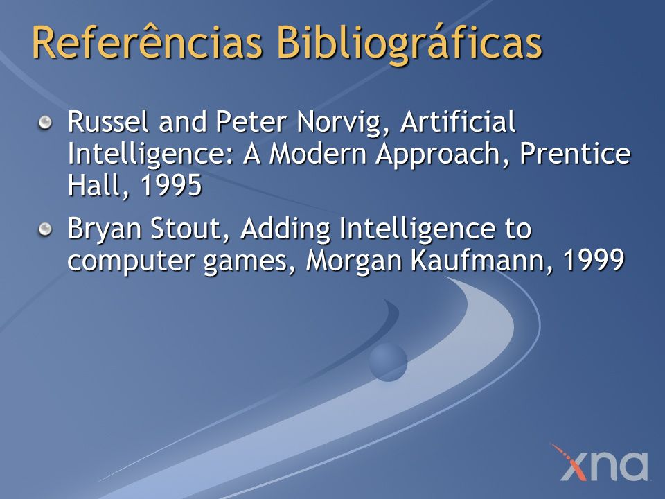 Referências Bibliográficas Russel and Peter Norvig, Artificial Intelligence: A Modern Approach, Prentice Hall, 1995 Bryan Stout, Adding Intelligence to computer games, Morgan Kaufmann, 1999